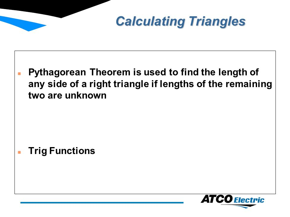 Calculating Triangles n Pythagorean Theorem is used to find the length of any side of a right triangle if lengths of the remaining two are unknown n Trig Functions