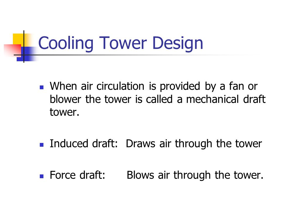 Cooling Tower Design When air circulation is provided by a fan or blower the tower is called a mechanical draft tower. Induced draft: Draws air throug
