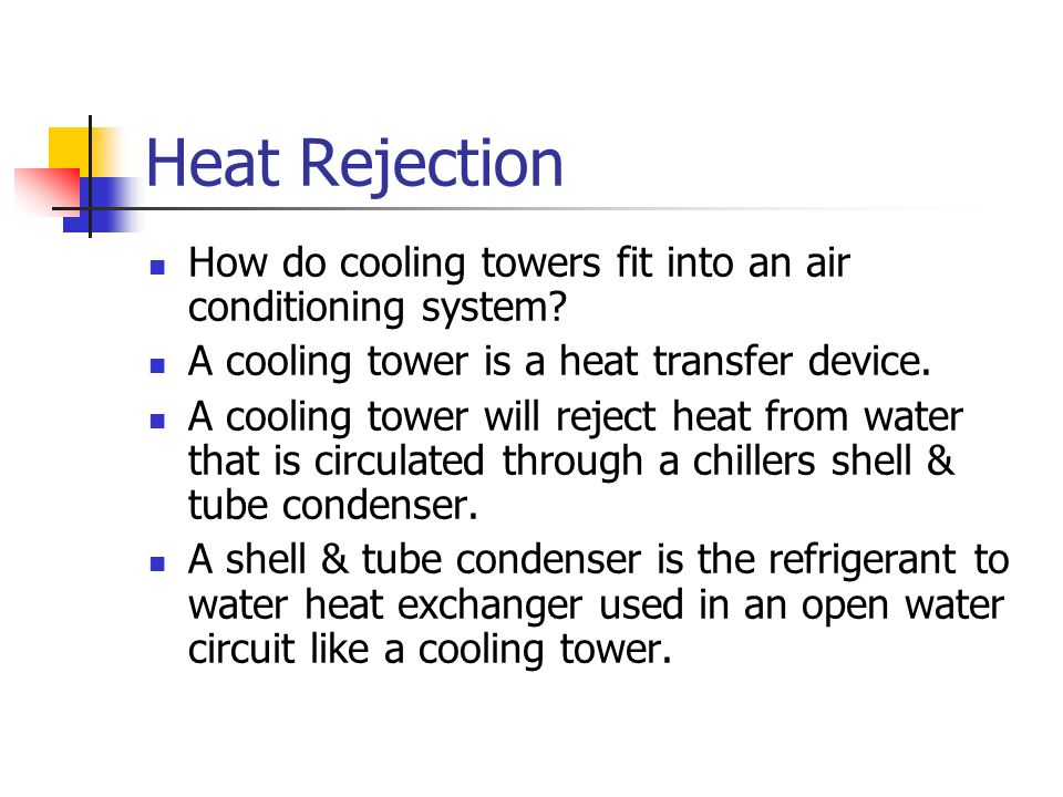 Heat Rejection How do cooling towers fit into an air conditioning system? A cooling tower is a heat transfer device. A cooling tower will reject heat
