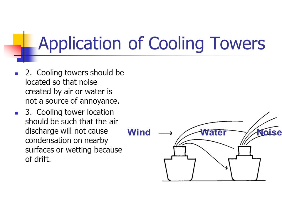 Application of Cooling Towers 2. Cooling towers should be located so that noise created by air or water is not a source of annoyance. 3. Cooling tower