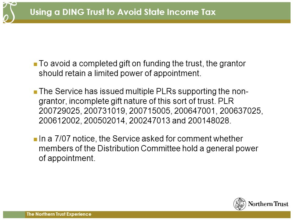 The Northern Trust Experience Using a DING Trust to Avoid State Income Tax To avoid a completed gift on funding the trust, the grantor should retain a limited power of appointment.