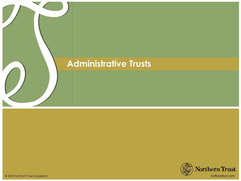 © 2008 Northern Trust Corporation northerntrust.com Administrative Trusts