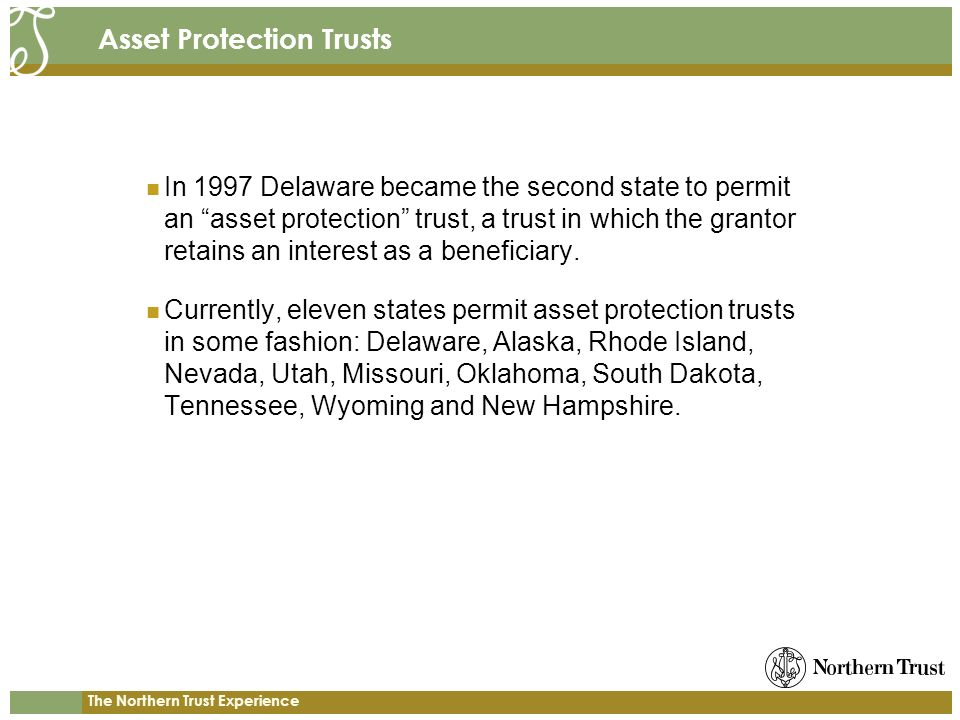 The Northern Trust Experience Asset Protection Trusts In 1997 Delaware became the second state to permit an asset protection trust, a trust in which the grantor retains an interest as a beneficiary.