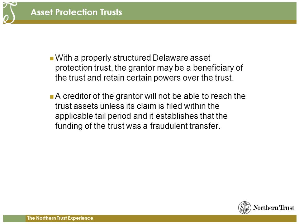 The Northern Trust Experience Asset Protection Trusts With a properly structured Delaware asset protection trust, the grantor may be a beneficiary of the trust and retain certain powers over the trust.
