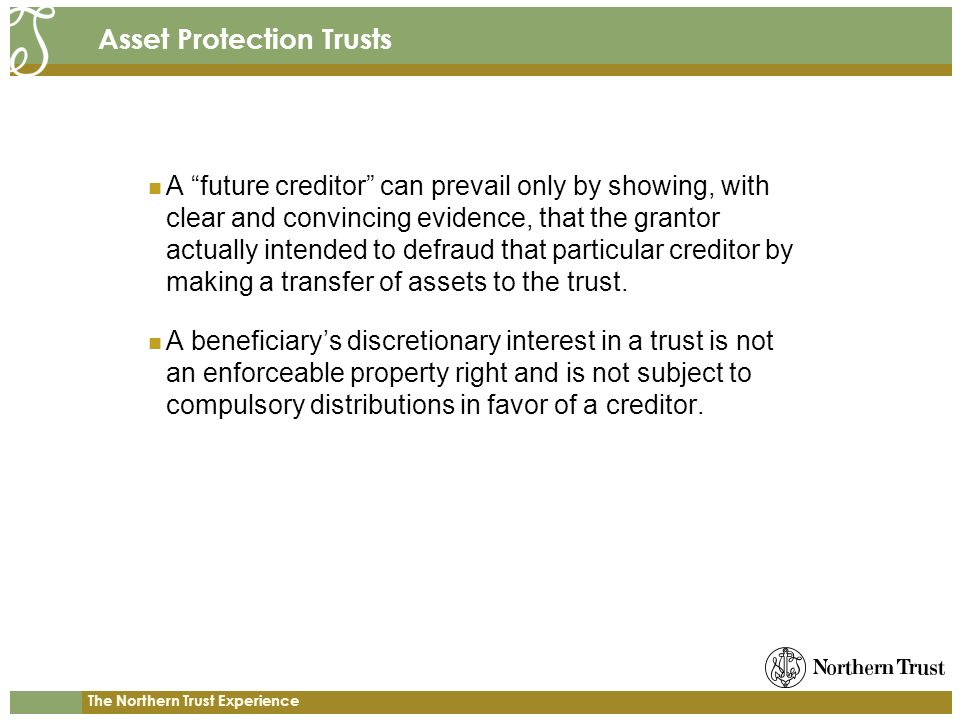 The Northern Trust Experience Asset Protection Trusts A future creditor can prevail only by showing, with clear and convincing evidence, that the grantor actually intended to defraud that particular creditor by making a transfer of assets to the trust.