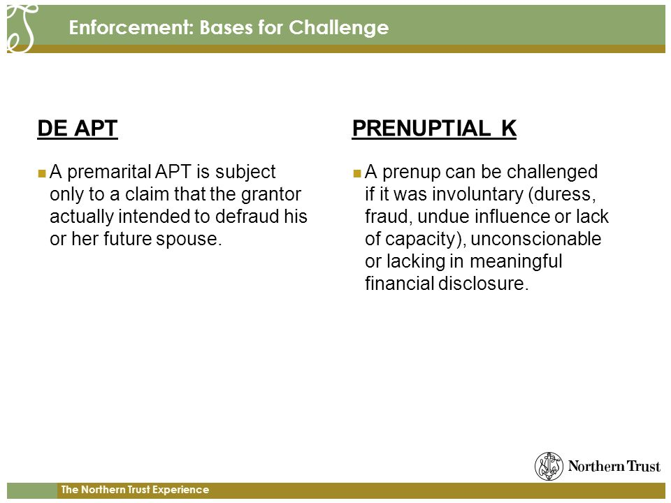 The Northern Trust Experience Enforcement: Bases for Challenge DE APT A premarital APT is subject only to a claim that the grantor actually intended to defraud his or her future spouse.