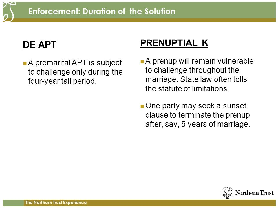 The Northern Trust Experience Enforcement: Duration of the Solution DE APT A premarital APT is subject to challenge only during the four-year tail period.