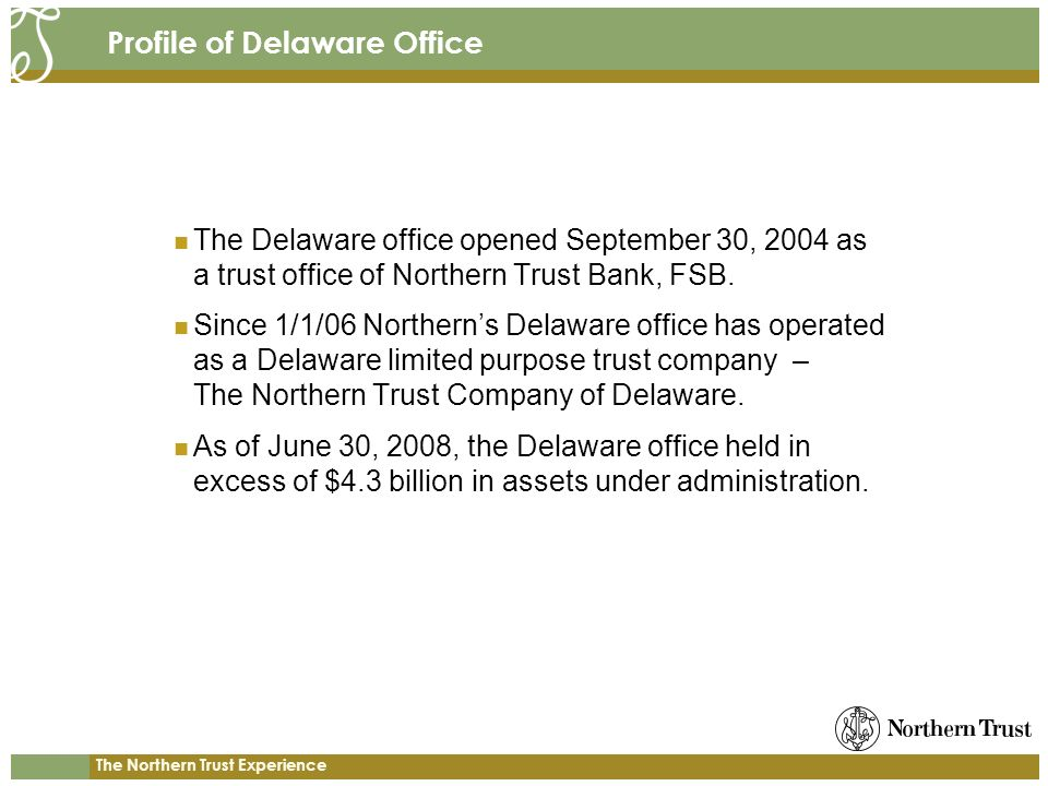 The Northern Trust Experience Profile of Delaware Office The Delaware office opened September 30, 2004 as a trust office of Northern Trust Bank, FSB.