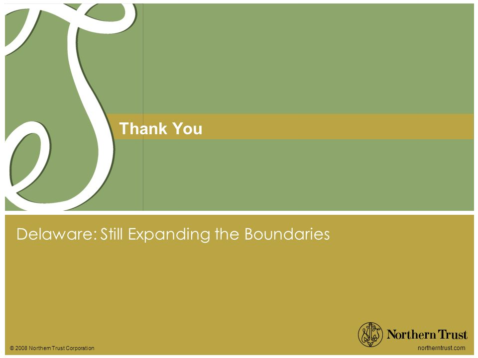 © 2008 Northern Trust Corporation northerntrust.com Thank You Delaware: Still Expanding the Boundaries