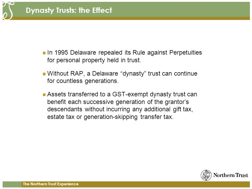 The Northern Trust Experience Dynasty Trusts: the Effect In 1995 Delaware repealed its Rule against Perpetuities for personal property held in trust.