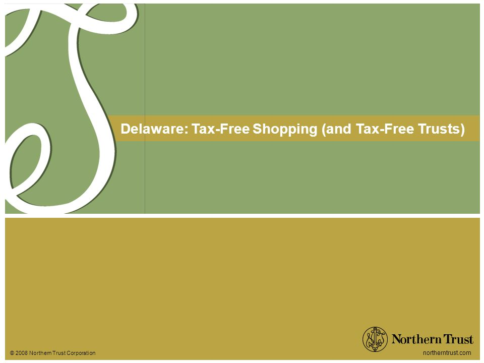 © 2008 Northern Trust Corporation northerntrust.com Delaware: Tax-Free Shopping (and Tax-Free Trusts)