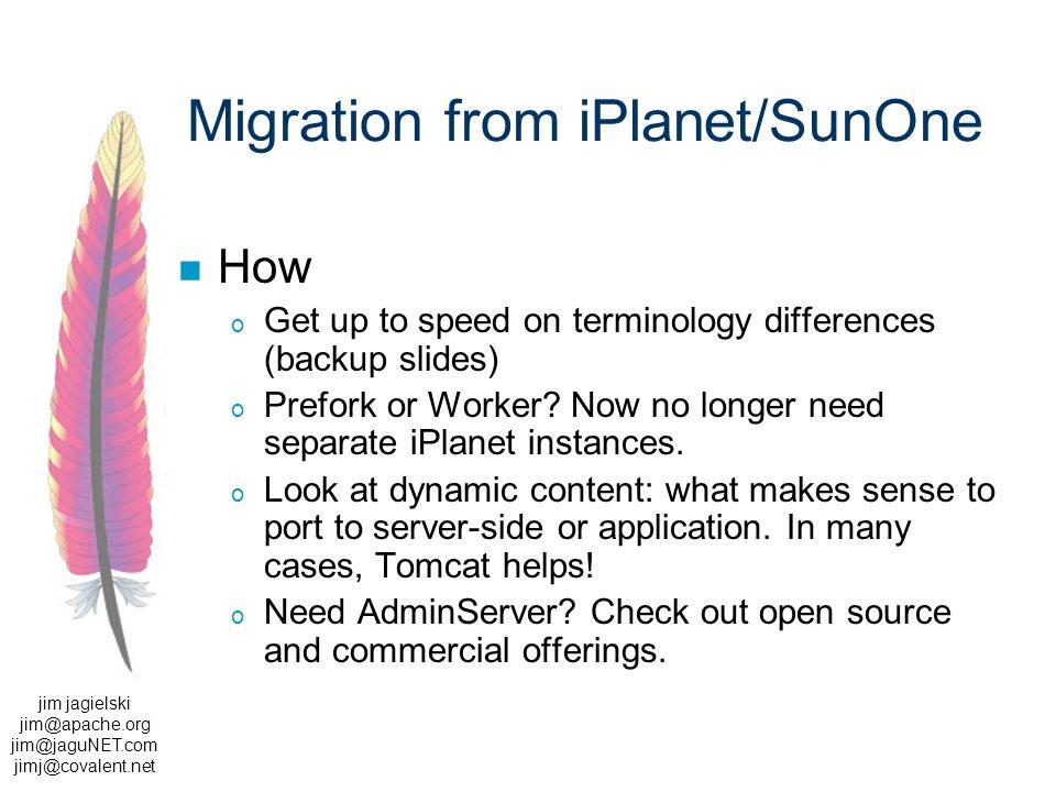 jim jagielski jim@apache.org jim@jaguNET.com jimj@covalent.net Migration from iPlanet/SunOne How o Get up to speed on terminology differences (backup slides) o Prefork or Worker.