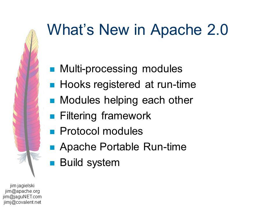 jim jagielski jim@apache.org jim@jaguNET.com jimj@covalent.net Whats New in Apache 2.0 Multi-processing modules Hooks registered at run-time Modules helping each other Filtering framework Protocol modules Apache Portable Run-time Build system