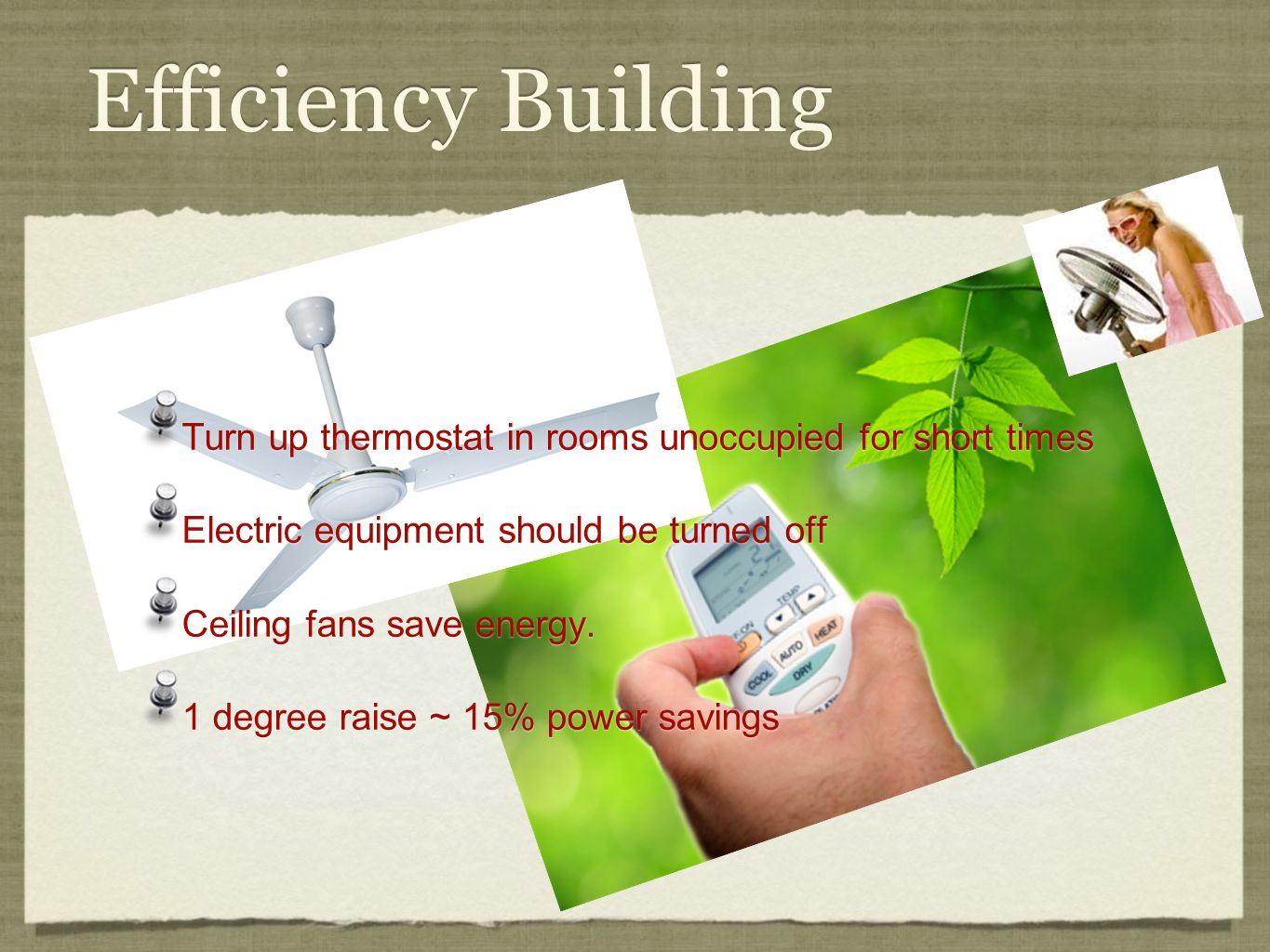 Efficiency Building Turn up thermostat in rooms unoccupied for short times Electric equipment should be turned off Ceiling fans save energy. 1 degree
