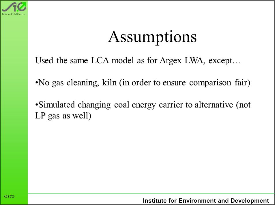 Institute for Environment and Development STØ Assumptions Used the same LCA model as for Argex LWA, except… No gas cleaning, kiln (in order to ensure comparison fair) Simulated changing coal energy carrier to alternative (not LP gas as well)