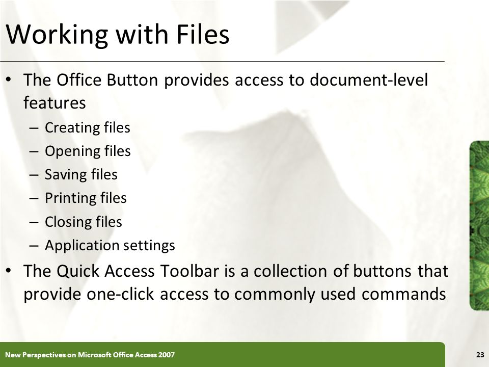 XP Working with Files The Office Button provides access to document-level features – Creating files – Opening files – Saving files – Printing files –