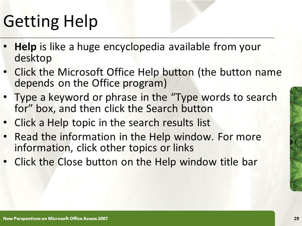 XP Getting Help Help is like a huge encyclopedia available from your desktop Click the Microsoft Office Help button (the button name depends on the Of