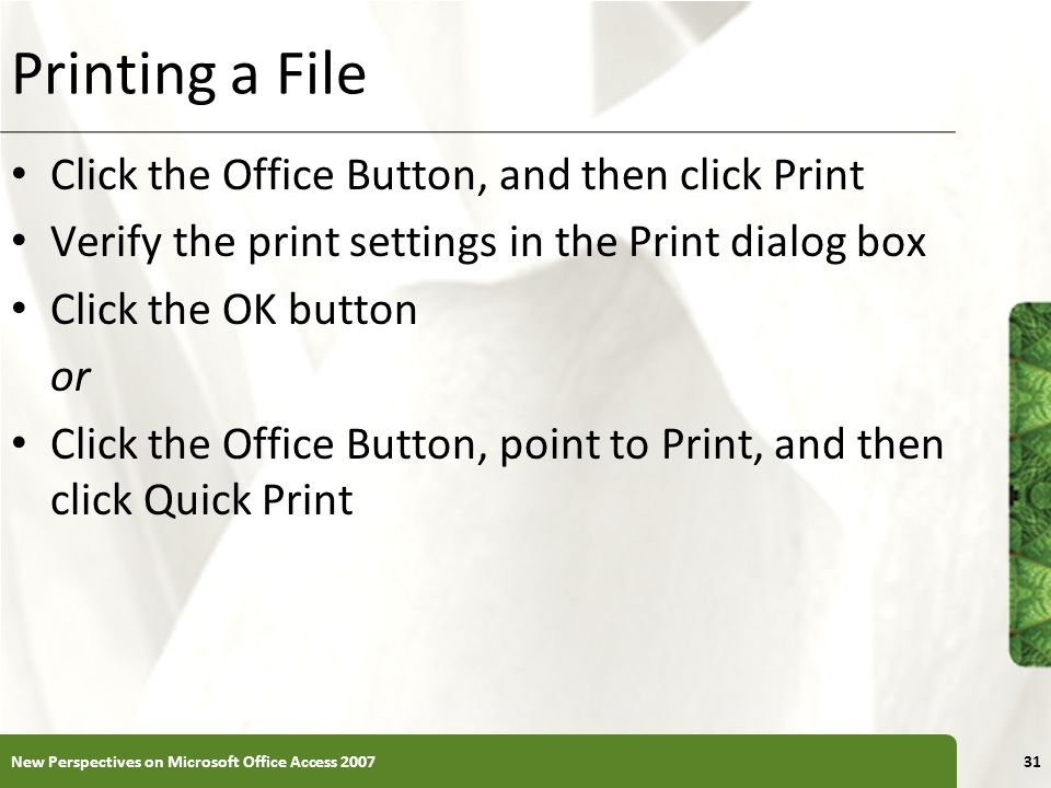 XP Printing a File Click the Office Button, and then click Print Verify the print settings in the Print dialog box Click the OK button or Click the Of