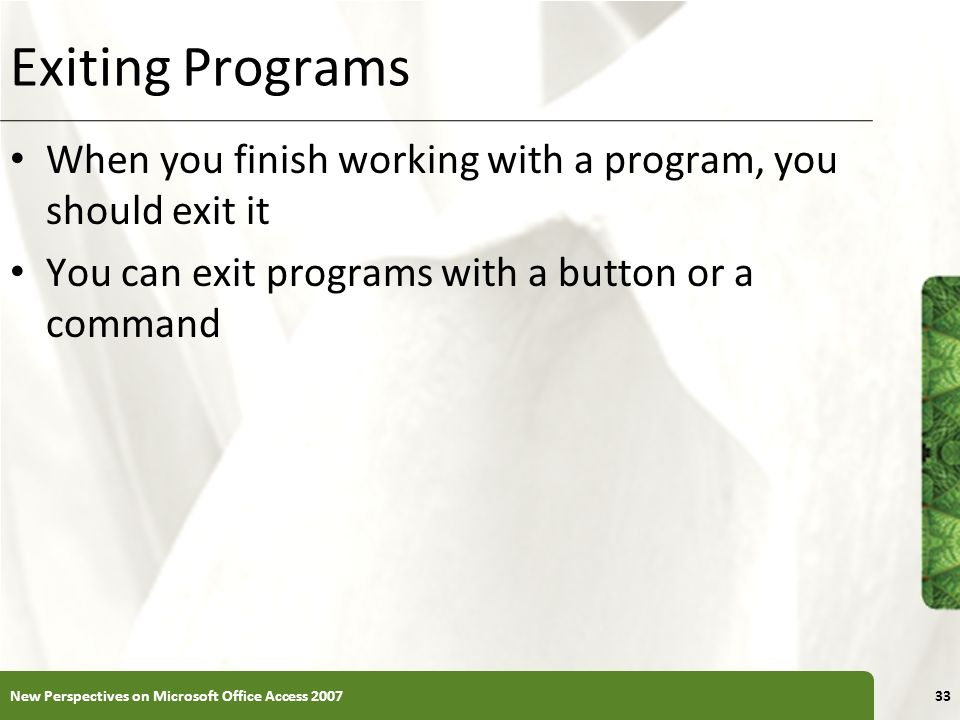 XP Exiting Programs When you finish working with a program, you should exit it You can exit programs with a button or a command 33New Perspectives on