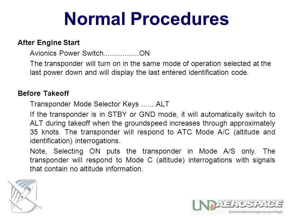 Normal Procedures After Engine Start Avionics Power Switch.................ON The transponder will turn on in the same mode of operation selected at t