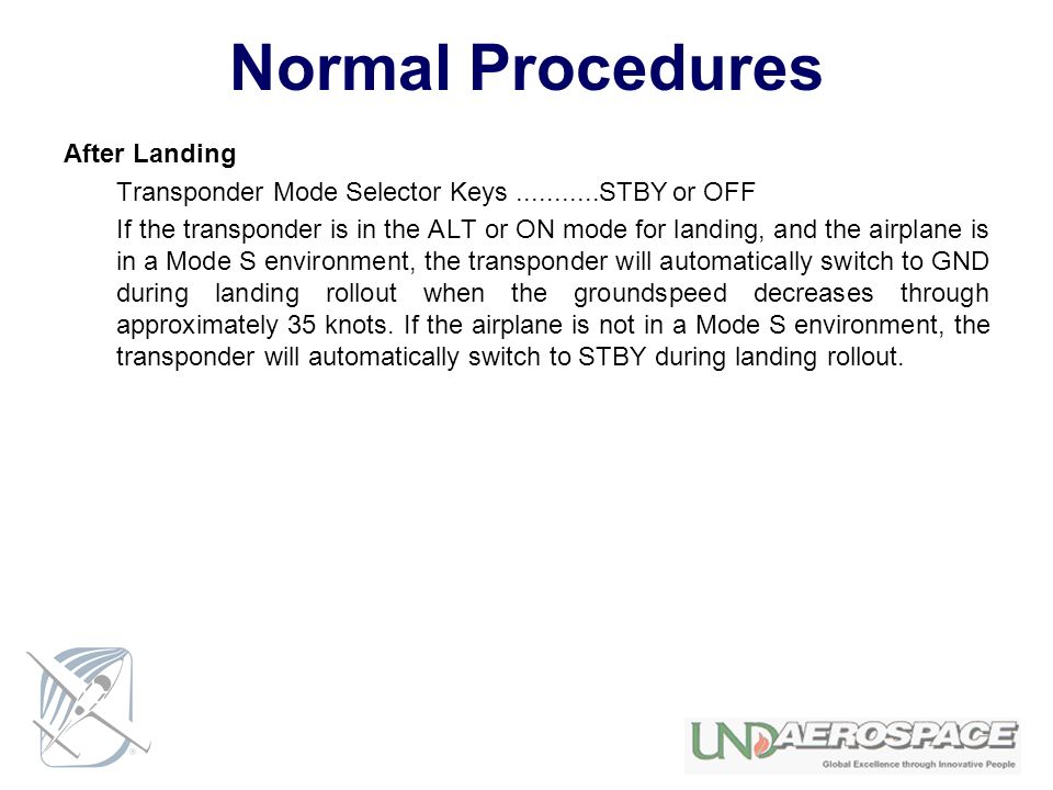 Normal Procedures After Landing Transponder Mode Selector Keys...........STBY or OFF If the transponder is in the ALT or ON mode for landing, and the airplane is in a Mode S environment, the transponder will automatically switch to GND during landing rollout when the groundspeed decreases through approximately 35 knots.