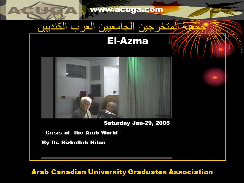 www.acuga.com Arab Canadian University Graduates Association El-Azma جمعية المتخرجين الجامعيين العرب الكنديين Saturday Jan-29, 2005 ``Crisis of the Ar