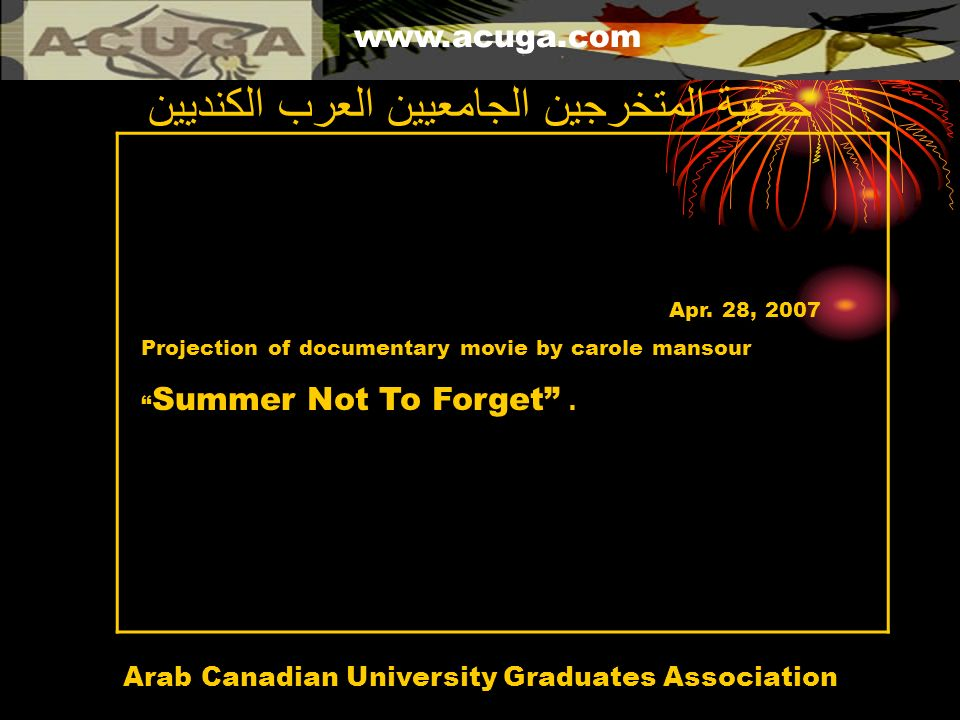 www.acuga.com Arab Canadian University Graduates Association جمعية المتخرجين الجامعيين العرب الكنديين Apr. 28, 2007 Projection of documentary movie by