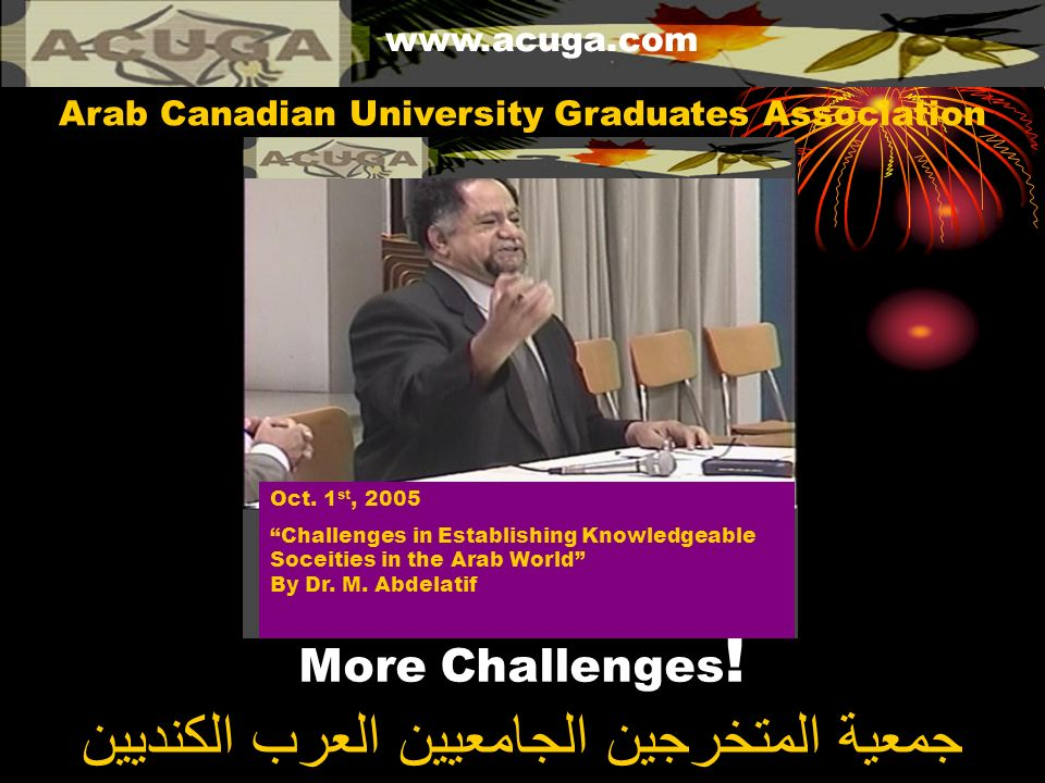 More Challenges ! www.acuga.com جمعية المتخرجين الجامعيين العرب الكنديين Arab Canadian University Graduates Association Oct. 1 st, 2005 Challenges in