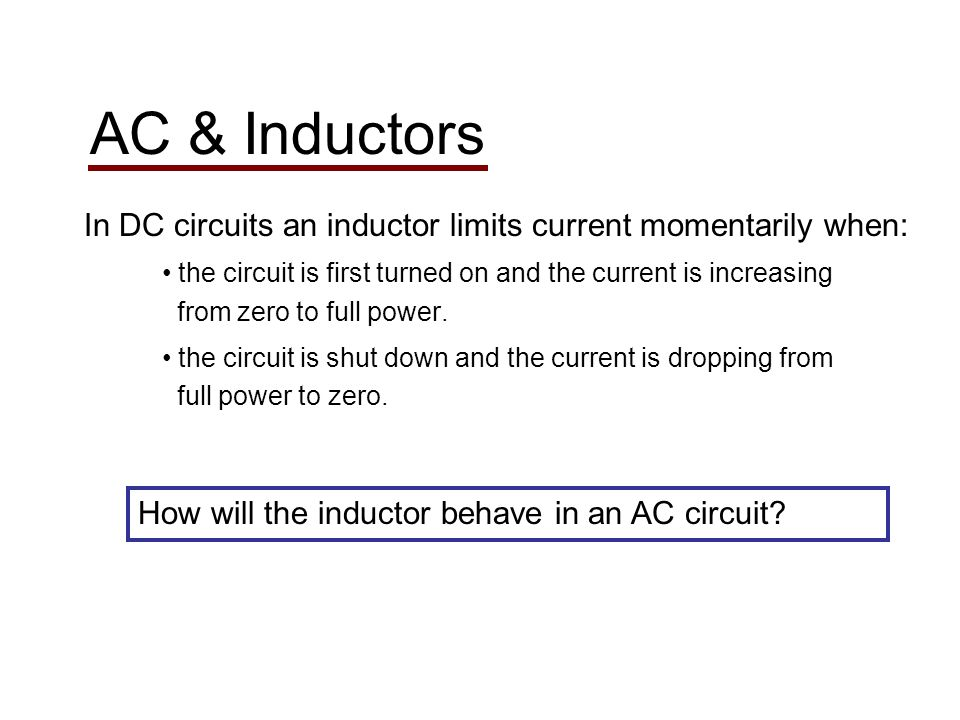 AC & Inductors In DC circuits an inductor limits current momentarily when: the circuit is first turned on and the current is increasing from zero to full power.