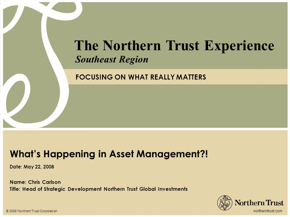 © 2008 Northern Trust Corporation northerntrust.com The Northern Trust Experience FOCUSING ON WHAT REALLY MATTERS Southeast Region Name: Chris Carlson