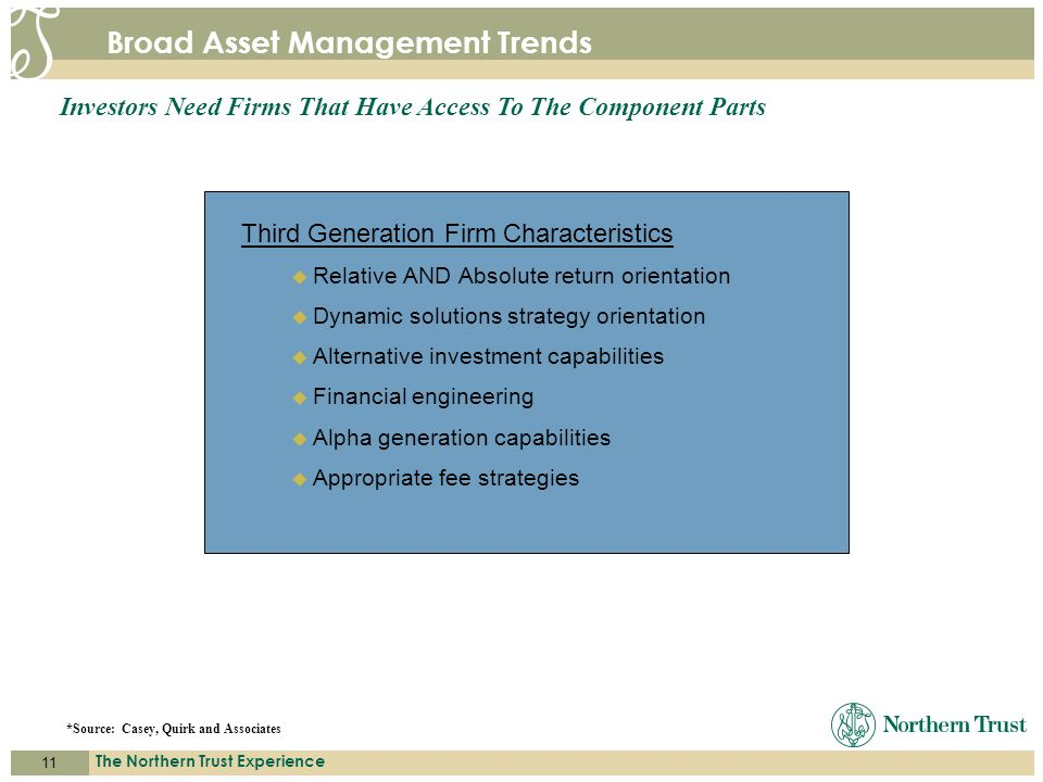 11 The Northern Trust Experience A C C E S S. E X P E R T I S E. S E R V I C E. Broad Asset Management Trends Third Generation Firm Characteristics Re