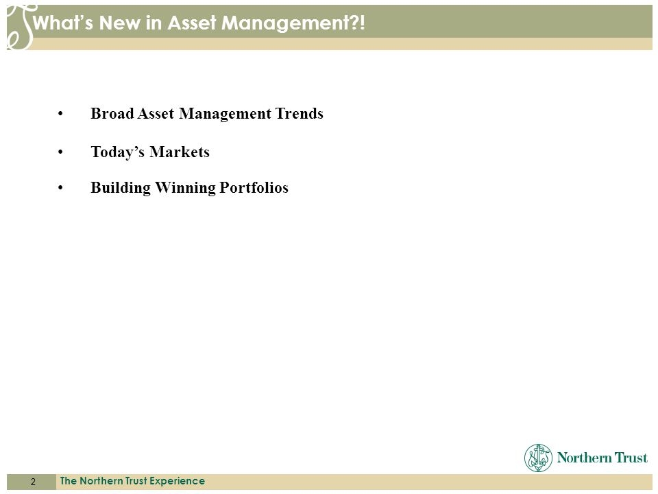 2 The Northern Trust Experience A C C E S S. E X P E R T I S E. S E R V I C E. Whats New in Asset Management?! Broad Asset Management Trends Todays Ma
