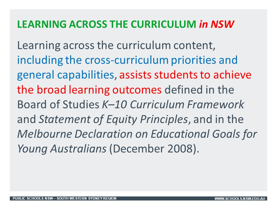 PUBLIC SCHOOLS NSW – SOUTH WESTERN SYDNEY REGIONWWW.SCHOOLS.NSW.EDU.AU Learning across the curriculum content, including the cross-curriculum priorities and general capabilities, assists students to achieve the broad learning outcomes defined in the Board of Studies K–10 Curriculum Framework and Statement of Equity Principles, and in the Melbourne Declaration on Educational Goals for Young Australians (December 2008).
