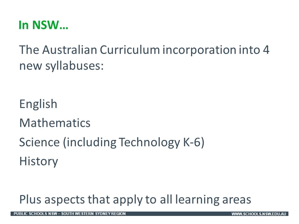 PUBLIC SCHOOLS NSW – SOUTH WESTERN SYDNEY REGIONWWW.SCHOOLS.NSW.EDU.AU The Australian Curriculum incorporation into 4 new syllabuses: English Mathematics Science (including Technology K-6) History Plus aspects that apply to all learning areas In NSW…
