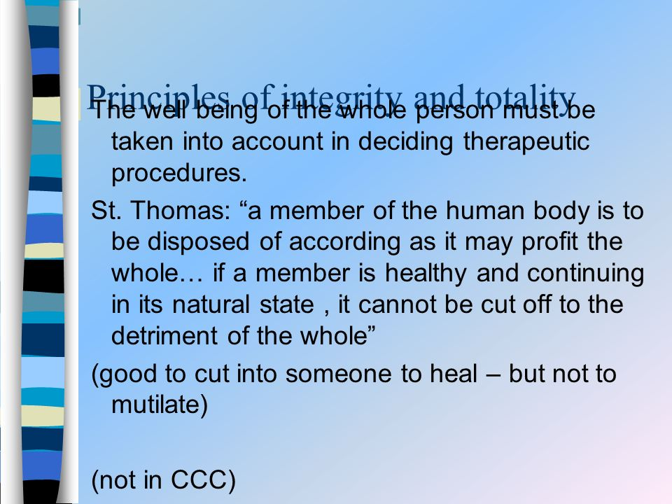 Principles of integrity and totality The well being of the whole person must be taken into account in deciding therapeutic procedures. St. Thomas: a m