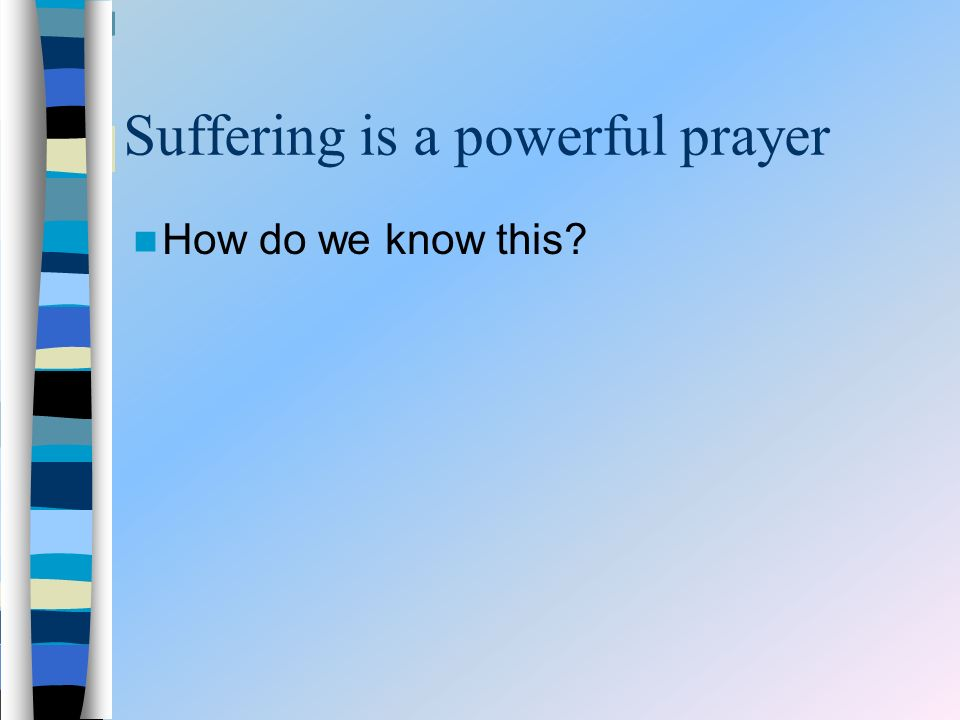Suffering is a powerful prayer How do we know this?