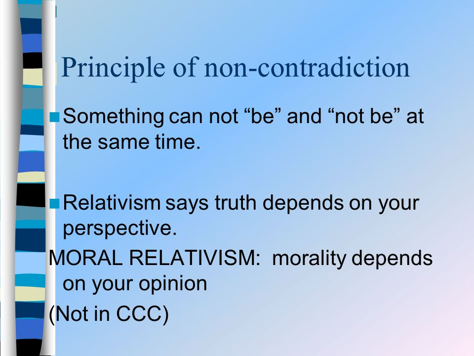 Principle of non-contradiction Something can not be and not be at the same time. Relativism says truth depends on your perspective. MORAL RELATIVISM: