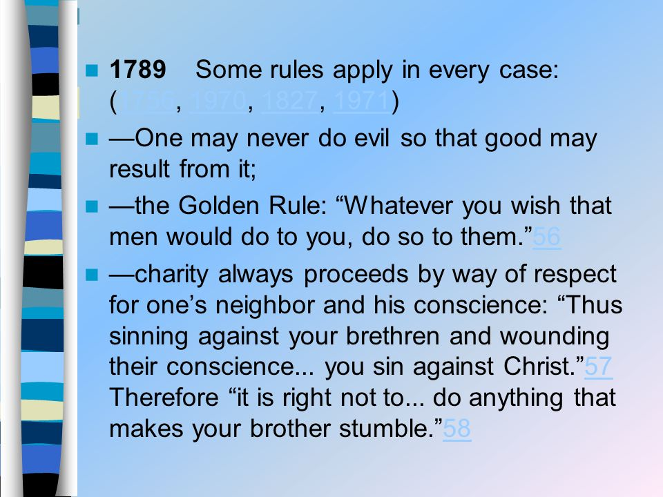 1789 Some rules apply in every case: (1756, 1970, 1827, 1971)1756197018271971 One may never do evil so that good may result from it; the Golden Rule: Whatever you wish that men would do to you, do so to them.5656 charity always proceeds by way of respect for ones neighbor and his conscience: Thus sinning against your brethren and wounding their conscience...