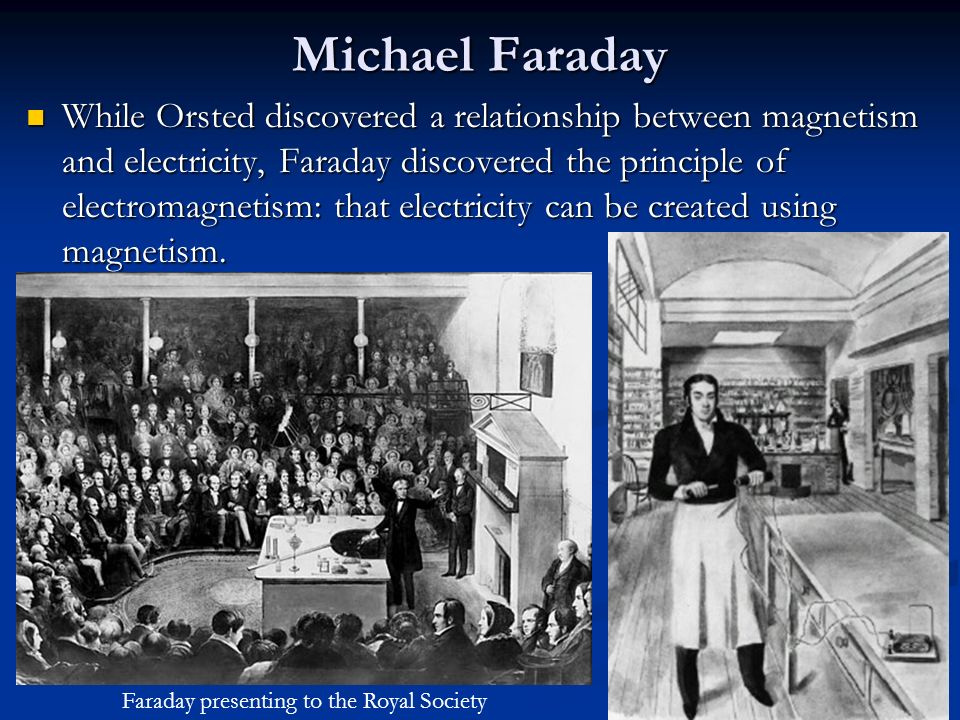 Michael Faraday While Orsted discovered a relationship between magnetism and electricity, Faraday discovered the principle of electromagnetism: that e