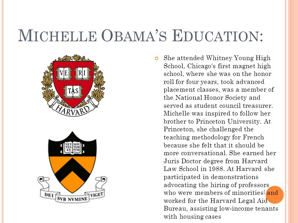 M ICHELLE O BAMA S E DUCATION : She attended Whitney Young High School, Chicago s first magnet high school, where she was on the honor roll for four years, took advanced placement classes, was a member of the National Honor Society and served as student council treasurer.