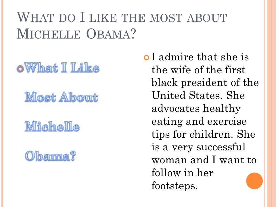 W HAT DO I LIKE THE MOST ABOUT M ICHELLE O BAMA ? I admire that she is the wife of the first black president of the United States. She advocates healt