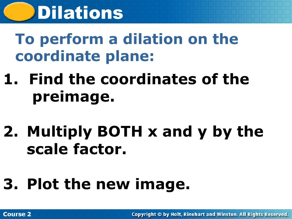 Course 2 Dilations 1. Find the coordinates of the preimage. 2.Multiply BOTH x and y by the scale factor. 3.Plot the new image. To perform a dilation o