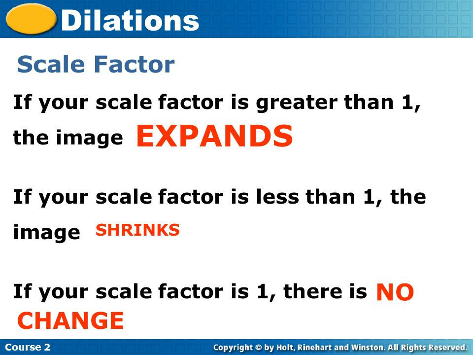 Course 2 Dilations Scale Factor If your scale factor is greater than 1, the image If your scale factor is less than 1, the image If your scale factor is 1, there is EXPANDS SHRINKS CHANGE NO