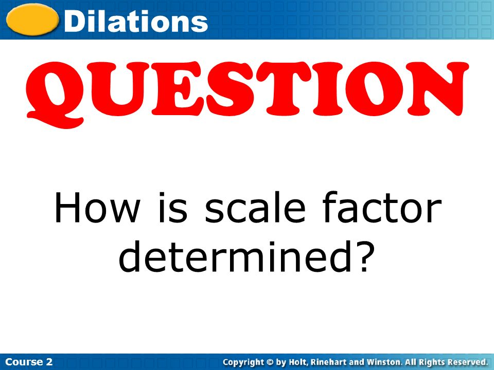 Course 2 Dilations QUESTION How is scale factor determined?