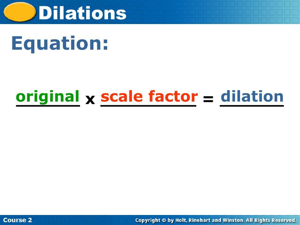 Course 2 Dilations Equation: ______ x _________ = ______ originalscale factordilation
