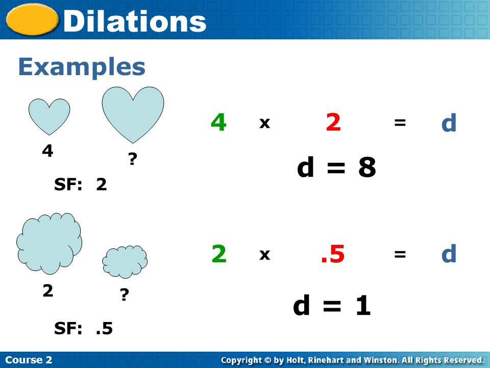 Course 2 Dilations Examples 2 ? original x scale factor = dilation 2.5d 4 ? original x scale factor = dilation 42 SF: 2 d SF:.5 d = 8 d = 1