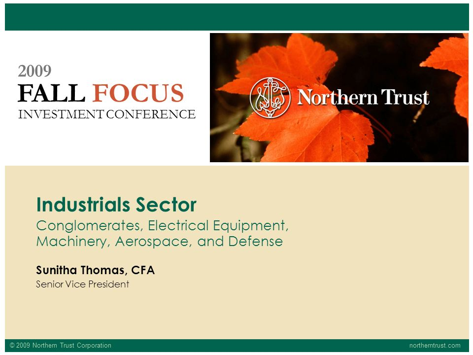 © 2009 Northern Trust Corporationnortherntrust.com FALL FOCUS 2009 INVESTMENT CONFERENCE Sunitha Thomas, CFA Senior Vice President Industrials Sector Conglomerates, Electrical Equipment, Machinery, Aerospace, and Defense
