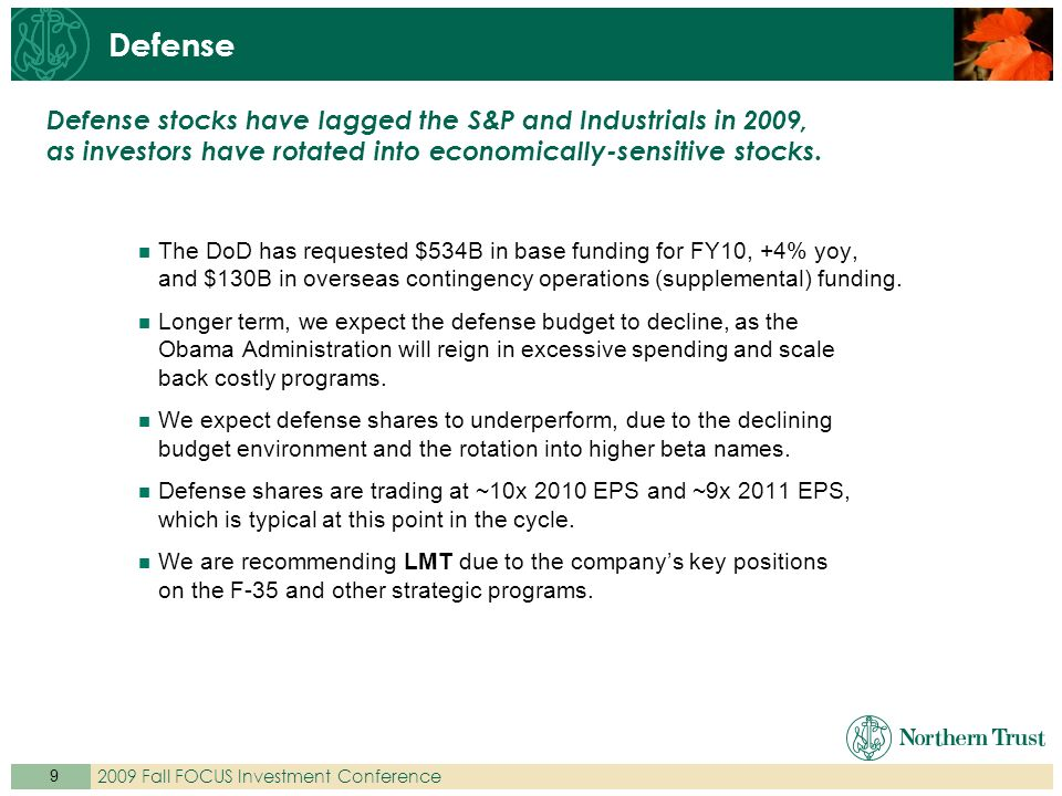 9 2009 Fall FOCUS Investment Conference The DoD has requested $534B in base funding for FY10, +4% yoy, and $130B in overseas contingency operations (supplemental) funding.