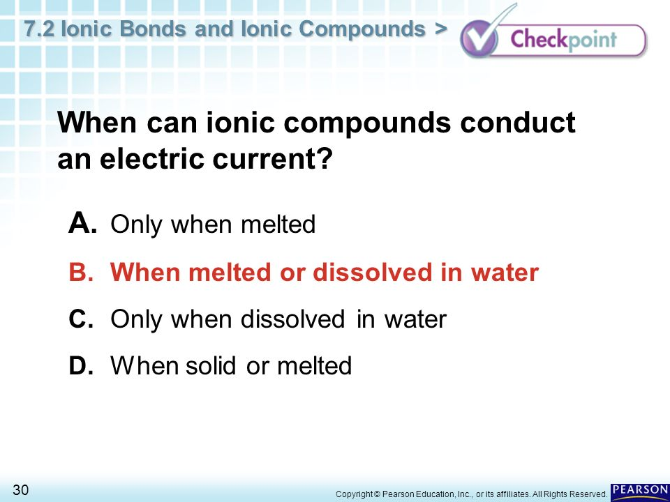 7.2 Ionic Bonds and Ionic Compounds > 30 Copyright © Pearson Education, Inc., or its affiliates. All Rights Reserved. When can ionic compounds conduct