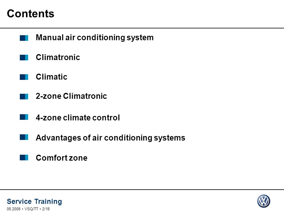 Service Training 08.2008 VSQ/TT 2/18 Contents Manual air conditioning system Climatronic Climatic 2-zone Climatronic 4-zone climate control Advantages